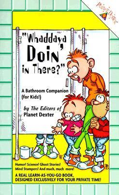 Whaddaya Doin' in There: A Bathroom Companion for Kids - Planet Dexter - Paperback