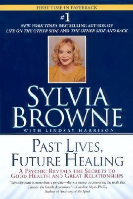 Past Lives, Future Healing A Phychic Reveals the Secrets of Good Health and Great Relationships