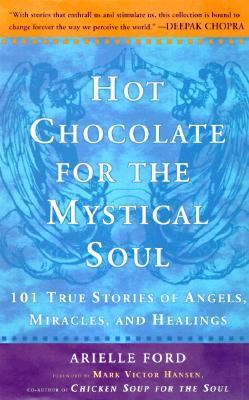 Hot Chocolate for the Mystical Soul 101 True Stories of Angels, Miracles, and Healings