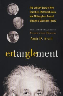 Entanglement The Unlikely Story of How Scientists, Mathematicians, and Philosphers Proved Einstein's Spookiest Theory