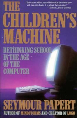 Children's Machine Rethinking School in the Age of the Computer