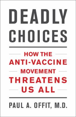 Deadly Choices : How the Anti-Vaccine Movement Threatens Us All