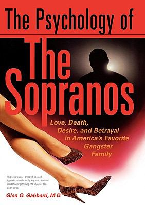 Psychology of the Sopranos Love, Death, Desire and Betrayal in America's Favorite Gangster Family
