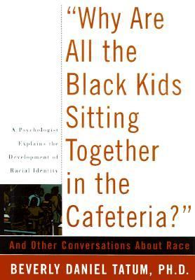 Why Are All the Black Kids Sitting Together in the Cafeteria? And Other Conversations About Race