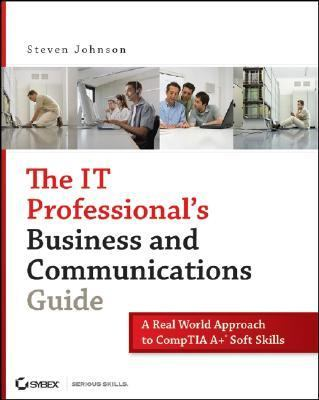 IT Professional's Business and Communications Guide A Real-World Approach to Comp TIA A+ Soft Skills