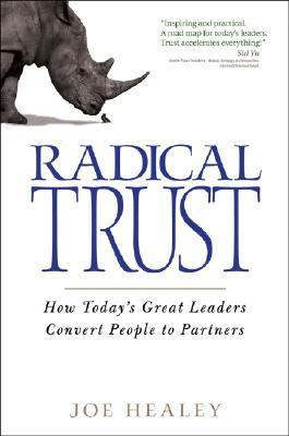 Radical Trust How Today's Great Leaders Convert People to Partners