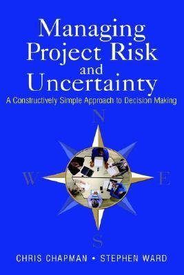 Managing Project Risk and Uncertainty A Constructively Simple Approach to Decision Making