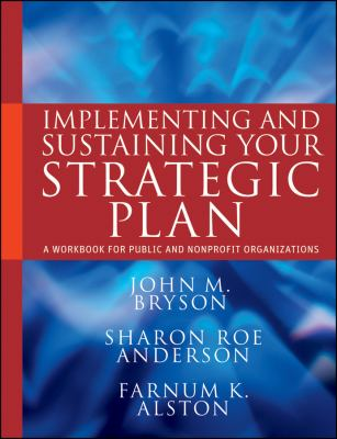Implementing and Sustaining Your Strategic Plan: A Workbook for Public and Nonprofit Organizations (Bryson on Strategic Planning)