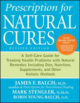 Prescription for Natural Cures : A Self-Care Guide for Treating Health Problems with Natural Remedies Including Diet, Nutrition, Supplements, and Other Holistic Methods