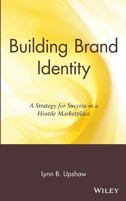Building Brand Identity A Strategy for Success in a Hostile Marketplace