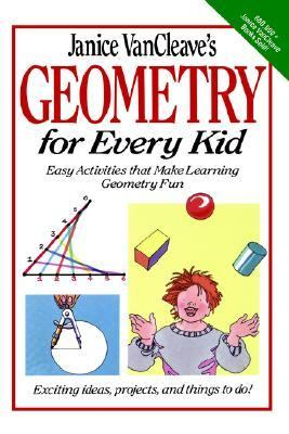 Janice Vancleave's Geometry for Every Kid Easy Activities That Make Learning Geometry Fun