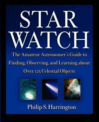 Star Watch The Amateur Astronomer's Guide to Finding, Observing, and Learning About over 125 Celestial Objects