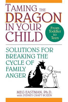 Taming the Dragon in Your Child Solutions for Breaking the Cycle of Family Anger