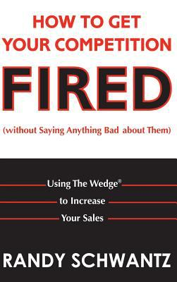 How To Get Your Competition Fired Without Saying Anything Bad About Them Using The Wedge To Increase Your Sales