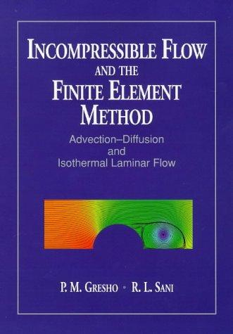 Incompressible Flow and the Finite Element Method, Incompressible Flow & the Finite Element Method - Advection-Diffusion & Isothermal Laminar Flow   Combined edition (Cloth) (v. 1)