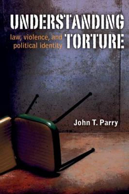Understanding Torture: Law, Violence, and Political Identity