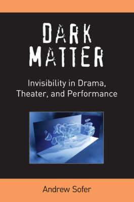 Dark Matter : Invisibility in Drama, Theater, and Performance