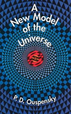 New Model of the Universe Principles of the Psychological Method in Its Application to Problems of Science, Religion, and Art