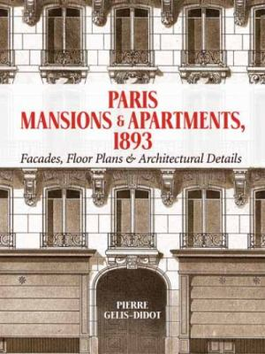 Paris Mansions and Apartments 1893 : Facades, Floor Plans and Architectural Details