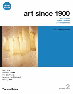 Art Since 1900: Modernism, Antimodernism, Postmoderni:, Vol. 2, 1945 to the Present