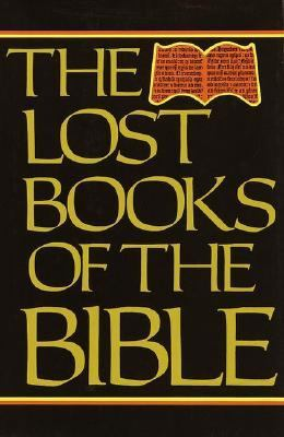 Lost Books of the Bible Being All the Gospels, Epistles and Other Pieces Now Extant Attributed in the First Four Centuries to Jesus Christ, His