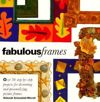 Fabulous Frames: Thirty Step-by-Step Projects for Decorating and Personalizing Picture Frames