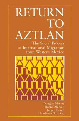 Return to Aztlan The Social Process of International Migration from Western Mexico