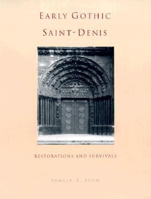 Early Gothic Saint-Denis: Restorations and Survivals - Pamela Z. Blum