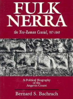 Fulk Nerra, the Neo-Roman Consul, 987-1040 A Political Biography of the Angevin Count