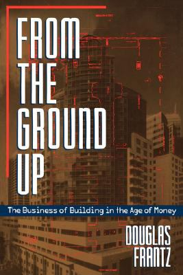 From the Ground Up The Business of Building in the Age of Money