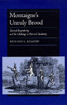 Montaigne's Unruly Brood: Textual Engering and the Challenge to Paternal Authority