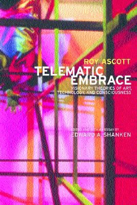 Telematic Embrace Visionary Theories of Art, Technology, and Consciousness