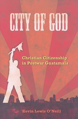 City of God: Christian Citizenship in Postwar Guatemala (The Anthropology of Christianity)