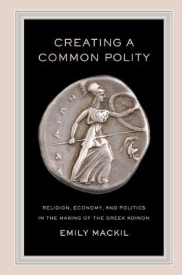 Creating a Common Polity : Religion, Economy, and Politics in the Making of the Greek Koinon