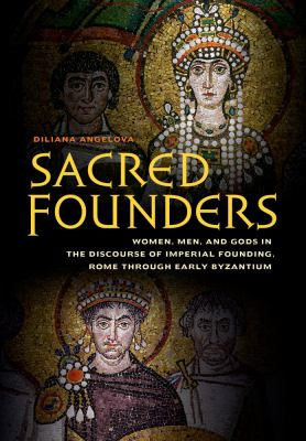 Sacred Founders : Women, Men, and Gods in the Discourse of Imperial Founding, Rome Through Early Byzantium