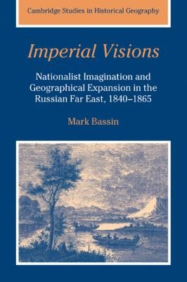 Imperial Visions Nationalist Imagination And Geographical Expansion in the Russian Far East, 1840-1865