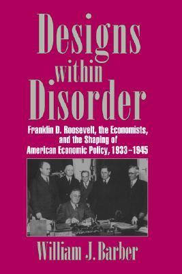 Designs Within Disorder Franklin D. Roosevelt, the Economists and the Shaping of American Economic Policy, 1933-1945