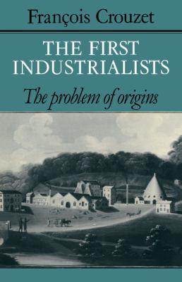 First Industrialists: The Problem of Origins - Crouzet, François pdf epub