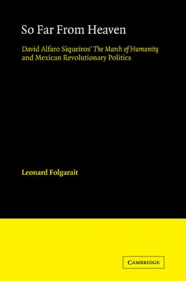So Far from Heaven: David Alfaro Siqueiros' The March of Humanity and Mexican Revolutionary Politics (Cambridge Iberian and Latin American Studies)