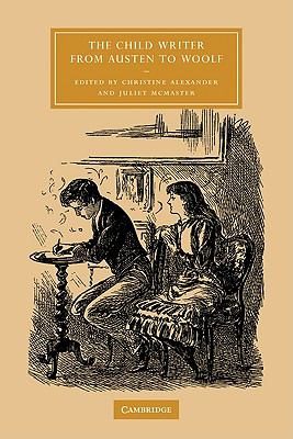 The Child Writer from Austen to Woolf (Cambridge Studies in Nineteenth-Century Literature and Culture)