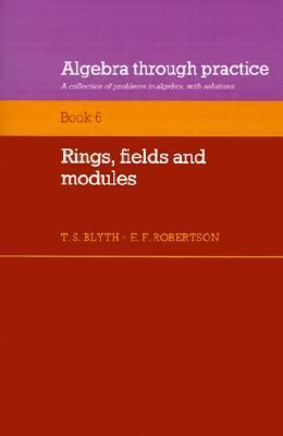 Algebra Through Practice, Book 6 Rings, Fields and Modules