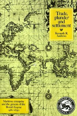 Trade, Plunder and Settlement Maritime Enterprise and the Genesis of the British Empire, 1480-1630