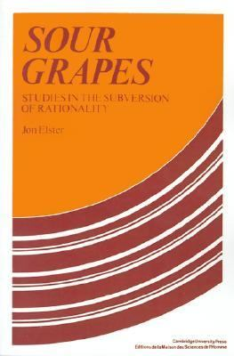 Sour Grapes Studies in the Subversion of Rationality