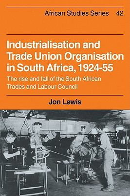 Industrialisation and Trade Union Organization in South Africa, 1924-1955 : The Rise and Fall of the South African Trades and Labour Council