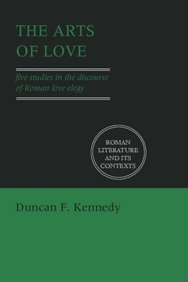 Arts of Love Five Studies in the Discourse of Roman Love Elegy