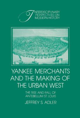 Yankee Merchants and the Making of the Urban West The Rise and Fall of Antebellum St. Louis