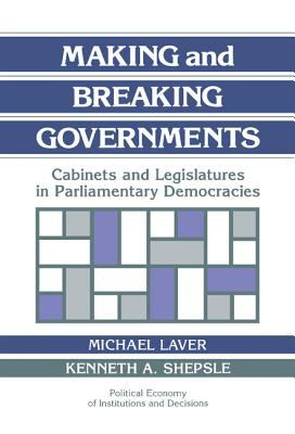 Making and Breaking Governments Cabinets and Legislatures in Parliamentary Democracies