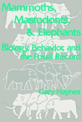 Mammoths, Mastodons, and Elephants Biology, Behavior, and the Fossil Record