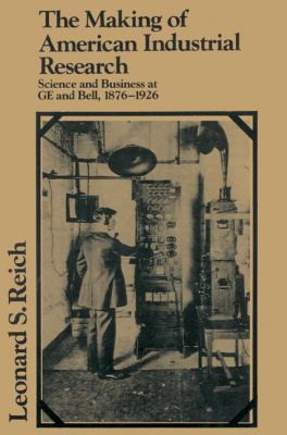 Making of American Industrial Research Science and Business at Ge and Bell, 1876-1926