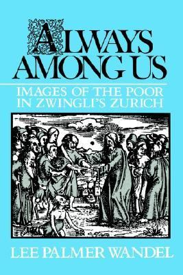 Always Among Us Images of the Poor in Zwingli's Zurich